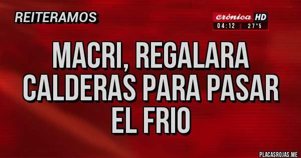 Placas Rojas - Macri, regalara calderas para pasar el frio