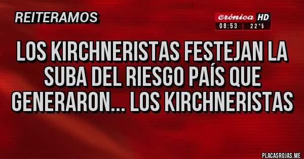Placas Rojas - Los Kirchneristas festejan la suba del Riesgo País que generaron... los kirchneristas