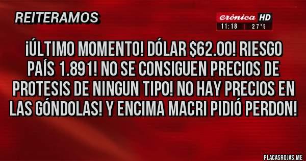 Placas Rojas - ¡ÚLTIMO MOMENTO! DÓLAR $62.00! RIESGO PAÍS 1.891! NO SE CONSIGUEN PRECIOS DE PROTESIS DE NINGUN TIPO! NO HAY PRECIOS EN LAS GÓNDOLAS! Y ENCIMA MACRI PIDIÓ PERDON!
