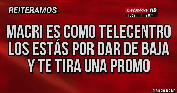 Placas Rojas - Macri es como telecentro los estás por dar de baja y te tira una promo
