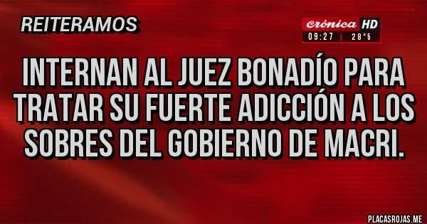 Placas Rojas - Internan al juez bonadío para tratar su fuerte adicción a los sobres del gobierno de Macri.
