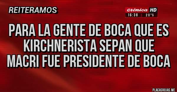 Placas Rojas - PARA LA GENTE DE BOCA QUE ES KIRCHNERISTA SEPAN QUE MACRI FUE PRESIDENTE DE BOCA