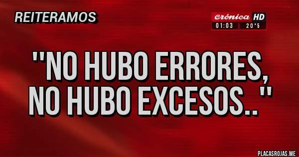 Placas Rojas - ''NO HUBO ERRORES,  NO HUBO EXCESOS..''