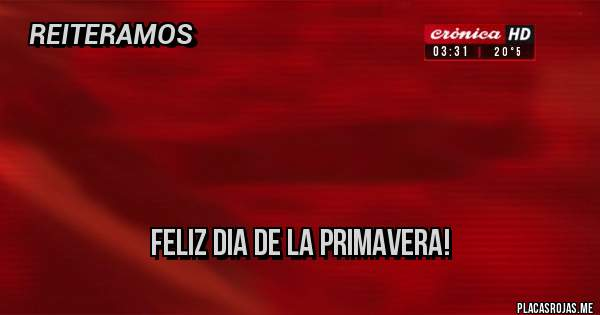 Placas Rojas -              FELIZ DIA DE LA PRIMAVERA!