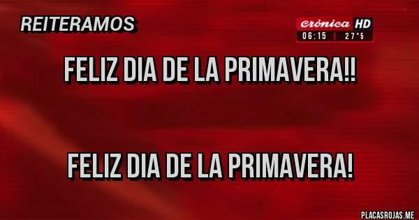 Placas Rojas - Feliz dia de la Primavera!!            FELIZ DIA DE LA PRIMAVERA!