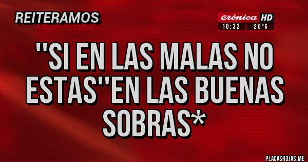 Placas Rojas - ''SI EN LAS MALAS NO ESTAS''EN LAS BUENAS SOBRAS*
