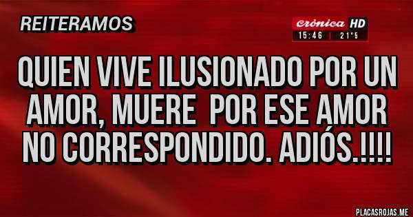 Placas Rojas - QUIEN VIVE ILUSIONADO POR UN AMOR, MUERE  POR ESE AMOR NO CORRESPONDIDO. ADIÓS.!!!!