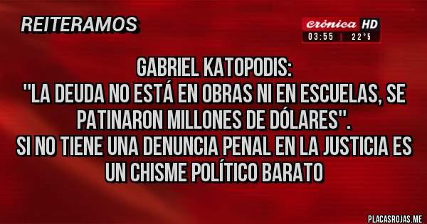 Placas Rojas - GABRIEL KATOPODIS: ''LA DEUDA NO ESTÁ EN OBRAS NI EN ESCUELAS, SE PATINARON MILLONES DE DÓLARES''. SI NO TIENE UNA DENUNCIA PENAL EN LA JUSTICIA ES UN CHISME POLÍTICO BARATO