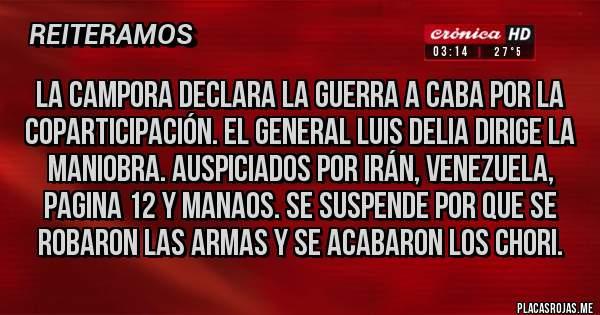 Placas Rojas - LA CAMPORA DECLARA LA GUERRA A CABA POR LA COPARTICIPACIÓN. EL GENERAL LUIS DELIA DIRIGE LA MANIOBRA. AUSPICIADOS POR IRÁN, VENEZUELA, PAGINA 12 Y MANAOS. SE SUSPENDE POR QUE SE ROBARON LAS ARMAS Y SE ACABARON LOS CHORI.