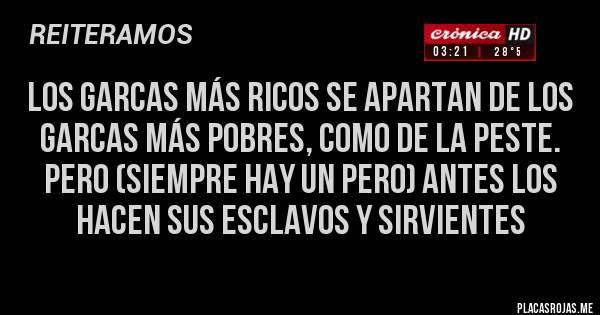 Placas Rojas - Los garcas más RICOS se apartan de los garcas más POBRES, como de la peste. Pero (siempre hay un pero) antes los hacen sus esclavos y sirvientes