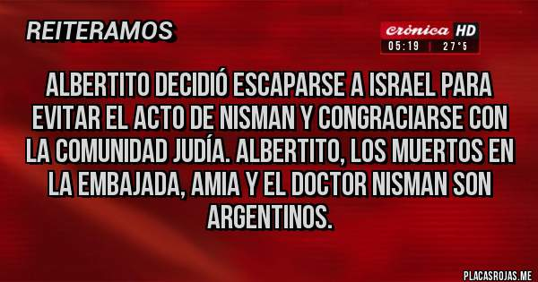 Placas Rojas - ALBERTITO DECIDIÓ ESCAPARSE A ISRAEL PARA EVITAR EL ACTO DE NISMAN Y CONGRACIARSE CON LA COMUNIDAD JUDÍA. ALBERTITO, LOS MUERTOS EN  LA EMBAJADA, AMIA Y EL DOCTOR NISMAN SON ARGENTINOS.