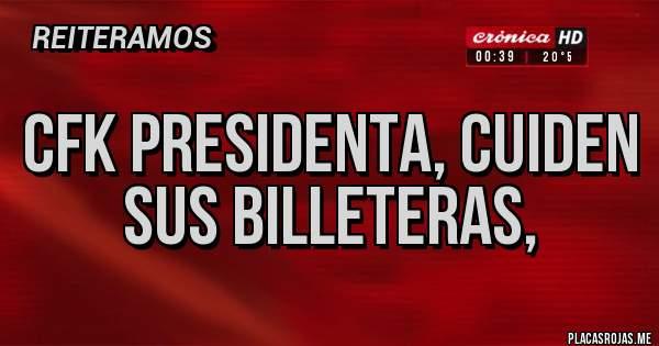 Placas Rojas - CFK PRESIDENTA, CUIDEN SUS BILLETERAS,