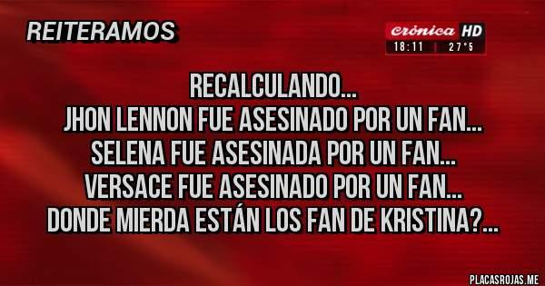 Placas Rojas - RECALCULANDO... JHON LENNON FUE ASESINADO POR UN FAN... SELENA FUE ASESINADA POR UN FAN... VERSACE FUE ASESINADO POR UN FAN... DONDE MIERDA ESTÁN LOS FAN DE KRISTINA?...