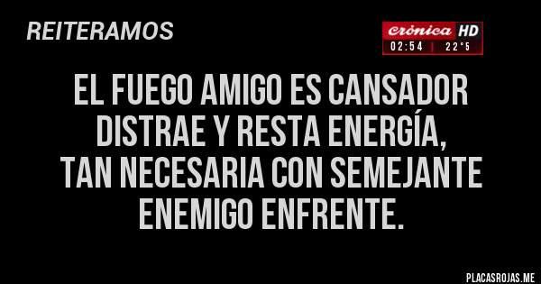 Placas Rojas - EL FUEGO AMIGO ES CANSADOR DISTRAE Y RESTA ENERGÍA,  TAN NECESARIA CON SEMEJANTE  ENEMIGO ENFRENTE.