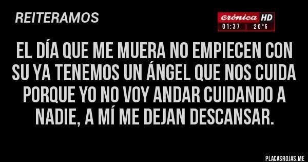 Placas Rojas - EL DÍA QUE ME MUERA NO EMPIECEN CON SU YA TENEMOS UN ÁNGEL QUE NOS CUIDA PORQUE YO NO VOY ANDAR CUIDANDO A NADIE, A MÍ ME DEJAN DESCANSAR.