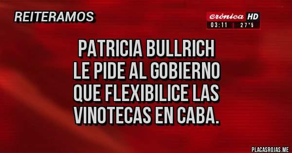 Placas Rojas - PATRICIA BULLRICH  LE PIDE AL GOBIERNO QUE FLEXIBILICE LAS  VINOTECAS EN CABA.