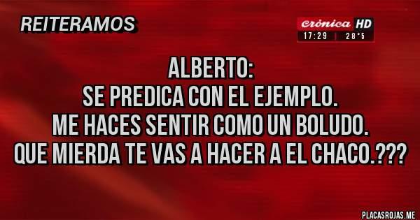 Placas Rojas - Alberto: Se predica con el ejemplo.  Me haces sentir como un boludo. Que mierda te vas a hacer a el Chaco.???
