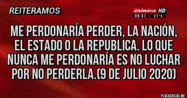 Placas Rojas - ME PERDONARÍA PERDER, LA NACIÓN, EL ESTADO O LA REPUBLICA. LO QUE NUNCA ME PERDONARÍA ES NO LUCHAR POR NO PERDERLA.(9 DE JULIO 2020)