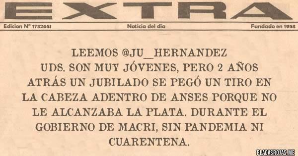Placas Rojas - LEEMOS @ju__hernandez Uds. son muy jóvenes, pero 2 años atrás un jubilado se pegó un tiro en la cabeza adentro de ANSES porque no le alcanzaba la plata. Durante el gobierno de Macri, sin pandemia ni cuarentena.