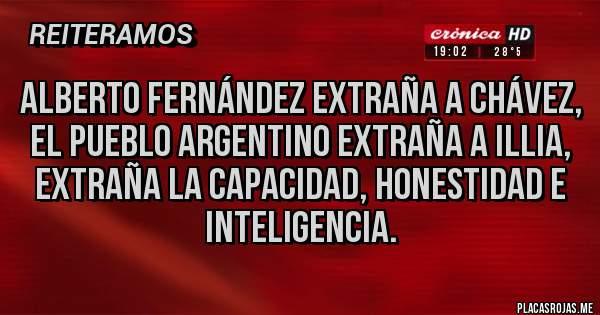 Placas Rojas - ALBERTO FERNÁNDEZ EXTRAÑA A CHÁVEZ, EL PUEBLO ARGENTINO EXTRAÑA A ILLIA, EXTRAÑA LA CAPACIDAD, HONESTIDAD E INTELIGENCIA.