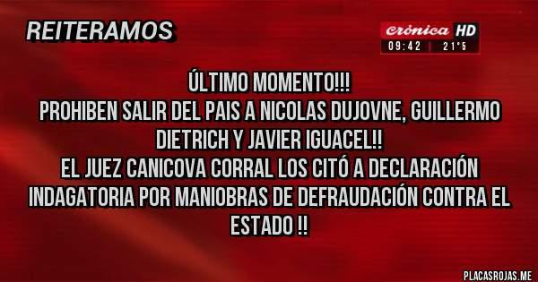 Placas Rojas - ÚLTIMO MOMENTO!!! Prohiben salir del pais a Nicolas Dujovne, Guillermo Dietrich y Javier Iguacel!!  El juez Canicova Corral los citó a declaración indagatoria por maniobras de defraudación contra el Estado !!