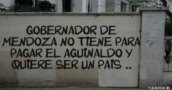 Placas Rojas - GOBERNADOR DE MENDOZA NO TIENE PARA PAGAR EL AGUINALDO Y QUIERE SER UN PAIS ..