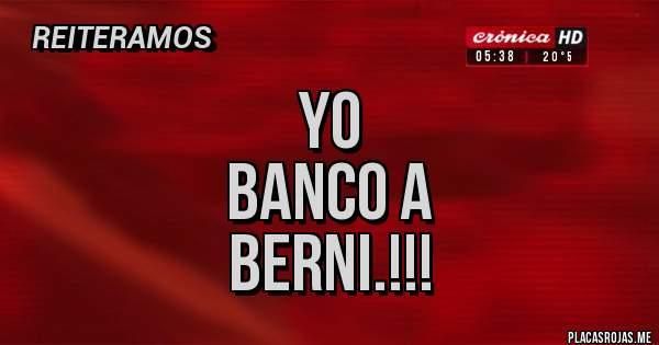 Placas Rojas - Yo Banco a Berni.!!!