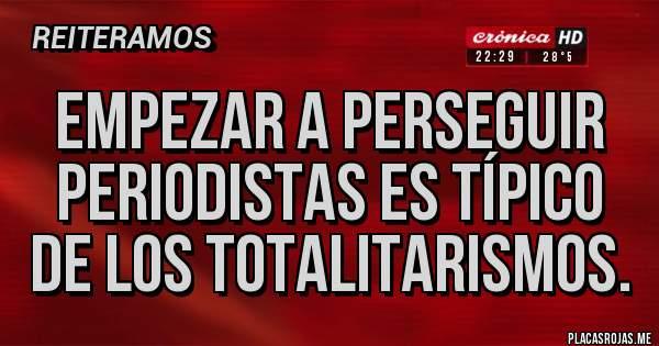 Placas Rojas - EMPEZAR A PERSEGUIR PERIODISTAS ES TÍPICO DE LOS TOTALITARISMOS.