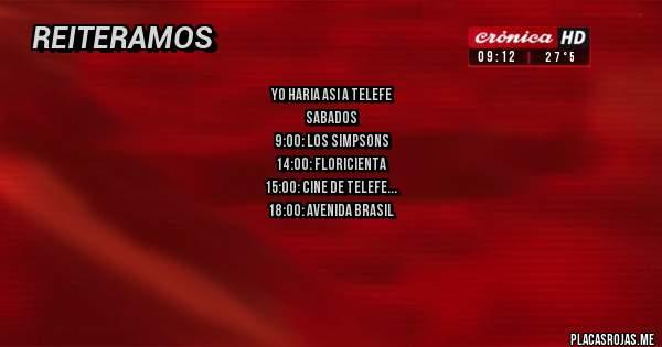 Placas Rojas - yo haria asi a telefe sabados 9:00: los simpsons 14:00: floricienta 15:00: cine de telefe 18:00: avenida brasil domingos 9:00 la peña de morfis 14:00: floricienta 15:00: cine de telefe 16:00: avenida brasil