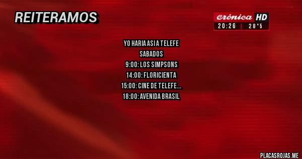 Placas Rojas - yo haria asi a telefe sabados 9:00: los simpsons 14:00: floricienta 15:00: cine de telefe 18:00: avenida brasil domingos 9:00 la peña de morfis 14:00: floricienta 15:00: cine de telefe 18:00: avenida brasil