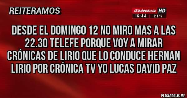 Placas Rojas - Desde el domingo 12 no miro mas a las 22.30 telefe porque voy a mirar crónicas de lirio que lo conduce hernan lirio por crónica tv yo lucas david paz