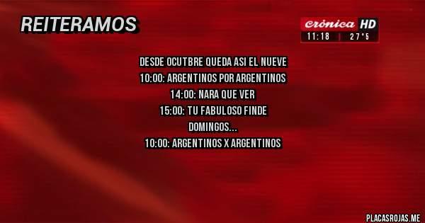 Placas Rojas - DESDE OCUTBRE QUEDA ASI EL NUEVE 10:00: ARGENTINOS POR ARGENTINOS 14:00: NARA QUE VER 15:00: TU FABULOSO FINDE DOMINGOS 10:00: ARGENTINOS X ARGENTINOS 11:30: MOOD 14:00: AMBIENTE Y MEDIO 15:00: TU FABULOSO FIINDE
