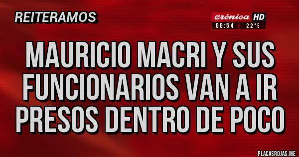 Placas Rojas - MAURICIO MACRI Y SUS FUNCIONARIOS VAN A IR PRESOS DENTRO DE POCO