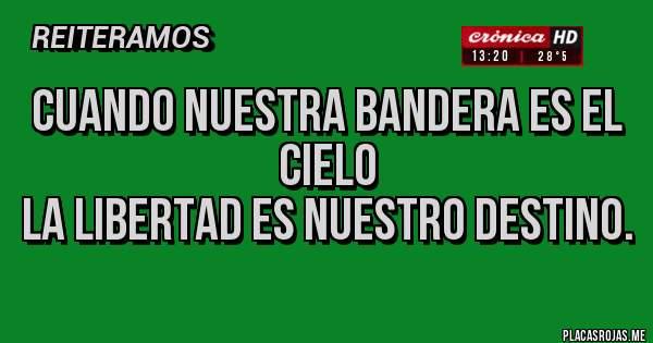Placas Rojas - CUANDO NUESTRA BANDERA ES EL CIELO LA LIBERTAD ES NUESTRO DESTINO.