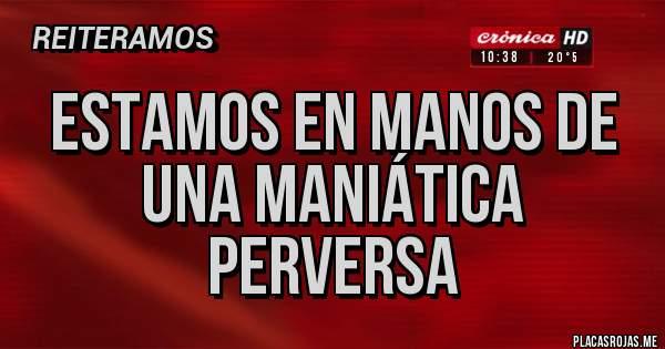 Placas Rojas - ESTAMOS EN MANOS DE UNA MANIÁTICA PERVERSA