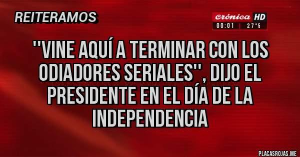 Placas Rojas - ''Vine aquí a terminar con los odiadores seriales'', dijo el Presidente en el Día de la Independencia