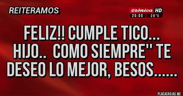 Placas Rojas - FELIZ!! CUMPLE TICO... HIJO..  COMO SIEMPRE'' TE DESEO LO MEJOR, BESOS......