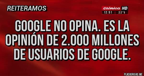 Placas Rojas - GOOGLE NO OPINA. ES LA OPINIÓN DE 2.000 MILLONES DE USUARIOS DE GOOGLE.
