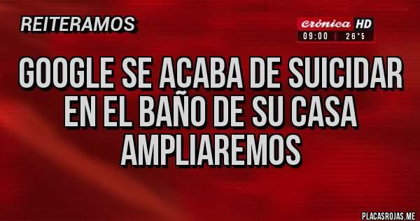 Placas Rojas - GOOGLE SE ACABA DE SUICIDAR EN EL BAÑO DE SU CASA AMPLIAREMOS