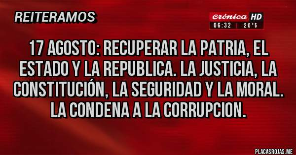 Placas Rojas - 17 AGOSTO: RECUPERAR LA PATRIA, EL ESTADO Y LA REPUBLICA. LA JUSTICIA, LA CONSTITUCIÓN, LA SEGURIDAD Y LA MORAL. LA CONDENA A LA CORRUPCION.