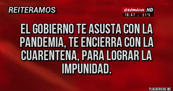 Placas Rojas - EL GOBIERNO TE ASUSTA CON LA PANDEMIA, TE ENCIERRA CON LA CUARENTENA, PARA LOGRAR LA IMPUNIDAD.