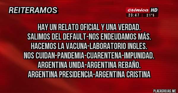 Placas Rojas - HAY UN RELATO OFICIAL Y UNA VERDAD. SALIMOS DEL DEFAULT-NOS ENDEUDAMOS MÁS. HACEMOS LA VACUNA-LABORATORIO INGLES. NOS CUIDAN-PANDEMIA-CUARENTENA-IMPUNIDAD. ARGENTINA UNIDA-ARGENTINA REBAÑO. ARGENTINA PRESIDENCIA-ARGENTINA CRISTINA