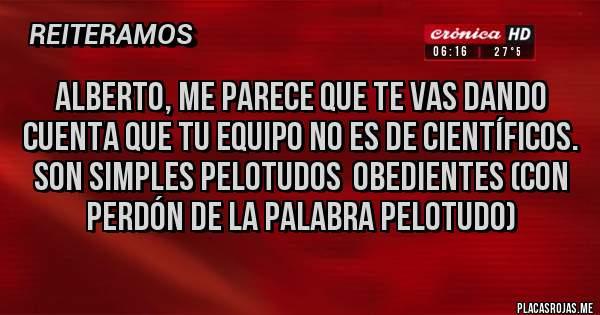 Placas Rojas - ALBERTO, ME PARECE QUE TE VAS DANDO CUENTA QUE TU EQUIPO NO ES DE CIENTÍFICOS. SON SIMPLES PELOTUDOS  OBEDIENTES (con perdón de la palabra pelotudo)