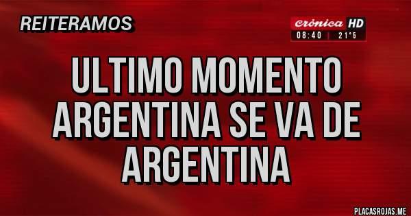 Placas Rojas - ULTIMO MOMENTO  ARGENTINA SE VA DE ARGENTINA