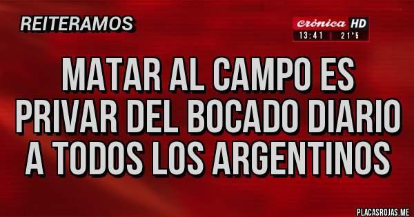 Placas Rojas - Matar al Campo es privar del BOCADO diario a Todos los argentinos