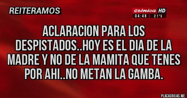 Placas Rojas - ACLARACION PARA LOS DESPISTADOS..HOY ES EL DIA DE LA MADRE Y NO DE LA MAMITA QUE TENES POR AHI..NO METAN LA GAMBA.