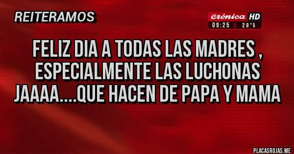 Placas Rojas - FELIZ DIA A TODAS LAS MADRES , ESPECIALMENTE LAS LUCHONAS JAAAA....QUE HACEN DE PAPA Y MAMA