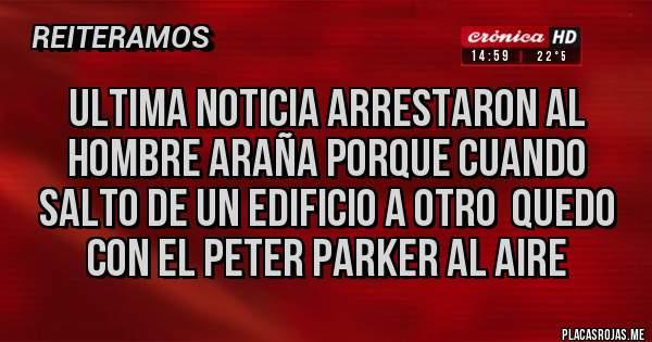 Placas Rojas - ULTIMA NOTICIA ARRESTARON AL HOMBRE ARAÑA PORQUE CUANDO SALTO DE UN EDIFICIO A OTRO  QUEDO CON EL PETER PARKER AL AIRE