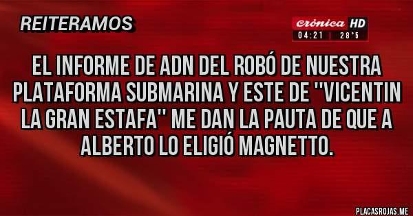Placas Rojas - El informe de ADN del robó de nuestra plataforma submarina y este de ''VICENTIN LA GRAN ESTAFA'' ME DAN LA PAUTA DE QUE A ALBERTO LO ELIGIÓ MAGNETTO.