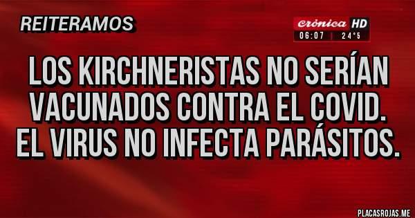 Placas Rojas - LOS KIRCHNERISTAS NO SERÍAN VACUNADOS CONTRA EL COVID. EL VIRUS NO INFECTA PARÁSITOS.
